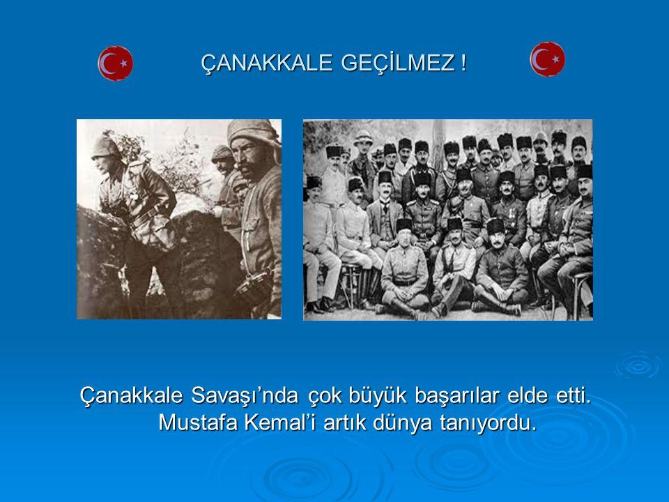 ÇANAKKALE GEÇİLMEZ ! Çanakkale Savaşı'nda çok büyük başarılar elde etti. Mustafa Kemal'i artık dünya tanıyordu.