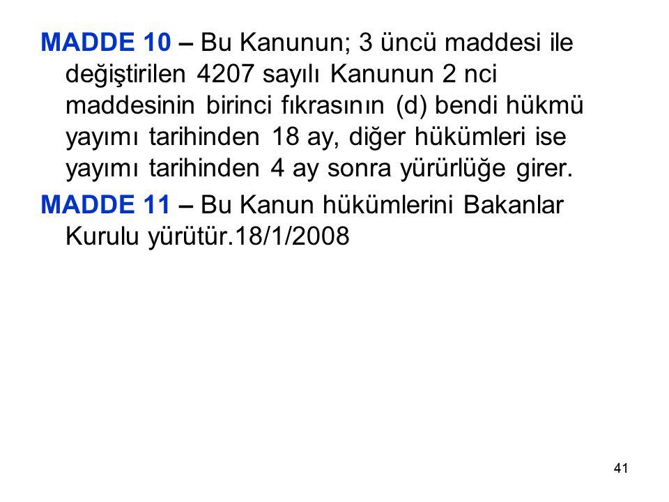 41 MADDE 10 – Bu Kanunun; 3 üncü maddesi ile değiştirilen 4207 sayılı Kanunun 2 nci maddesinin birinci fıkrasının (d) bendi hükmü yayımı tarihinden 18