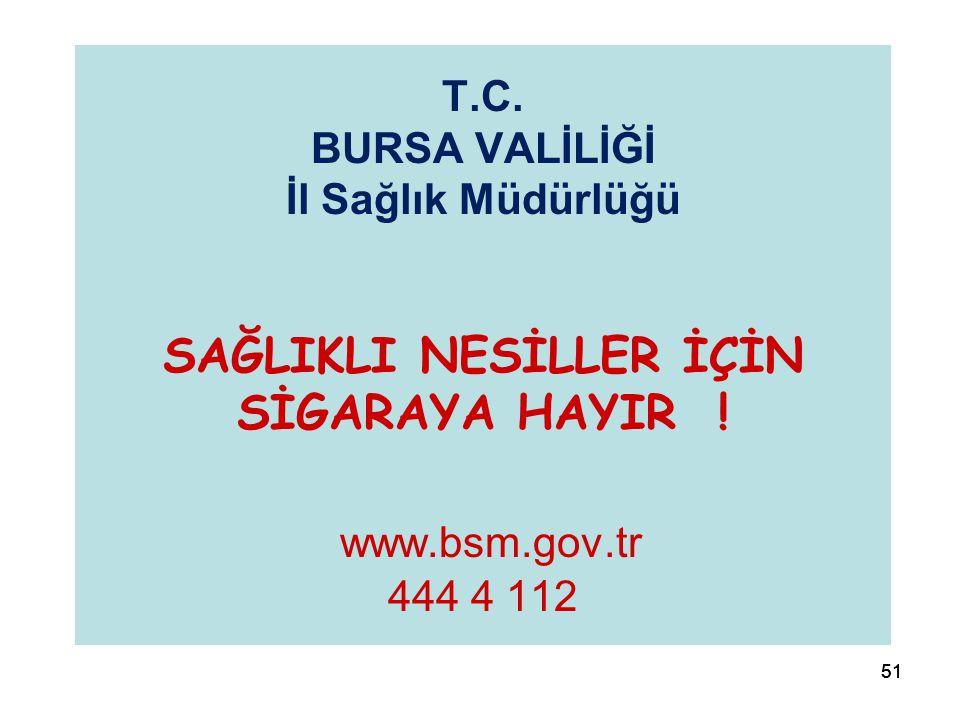 51 T.C. BURSA VALİLİĞİ İl Sağlık Müdürlüğü SAĞLIKLI NESİLLER İÇİN SİGARAYA HAYIR ! www.bsm.gov.tr 444 4 112