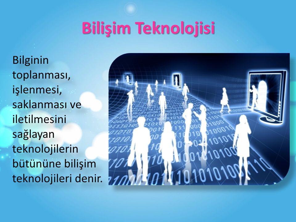 Bilişim Teknolojisi Bilginin toplanması, işlenmesi, saklanması ve iletilmesini sağlayan teknolojilerin bütününe bilişim teknolojileri denir.