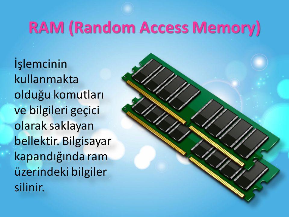 RAM (Random Access Memory) İşlemcinin kullanmakta olduğu komutları ve bilgileri geçici olarak saklayan bellektir.