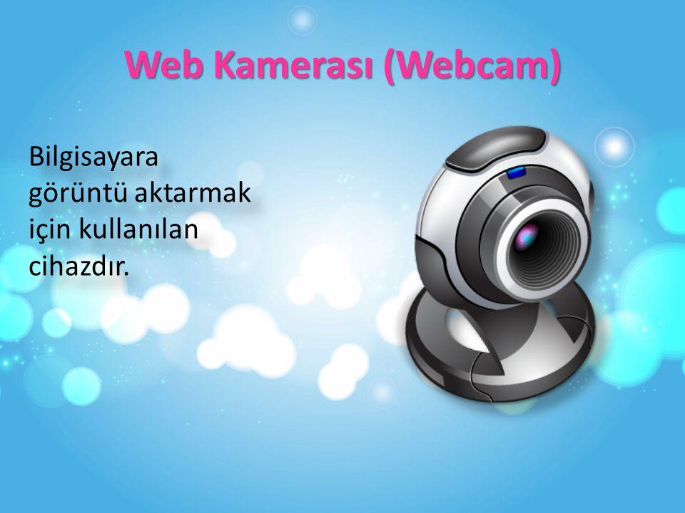 Web Kamerası (Webcam) Bilgisayara görüntü aktarmak için kullanılan cihazdır.