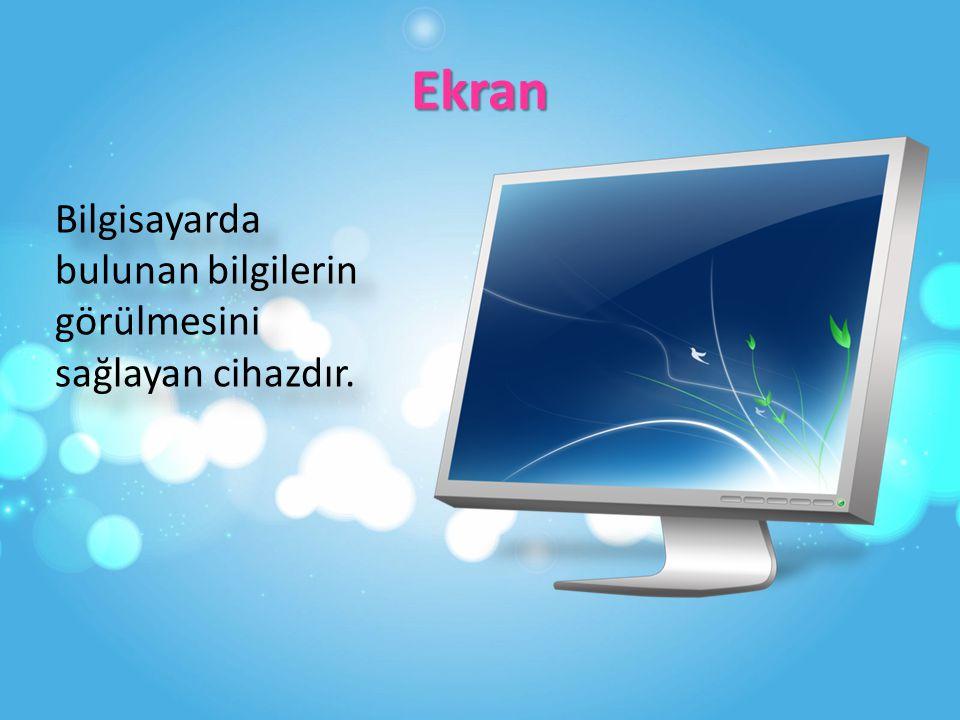 Ekran Bilgisayarda bulunan bilgilerin görülmesini sağlayan cihazdır.