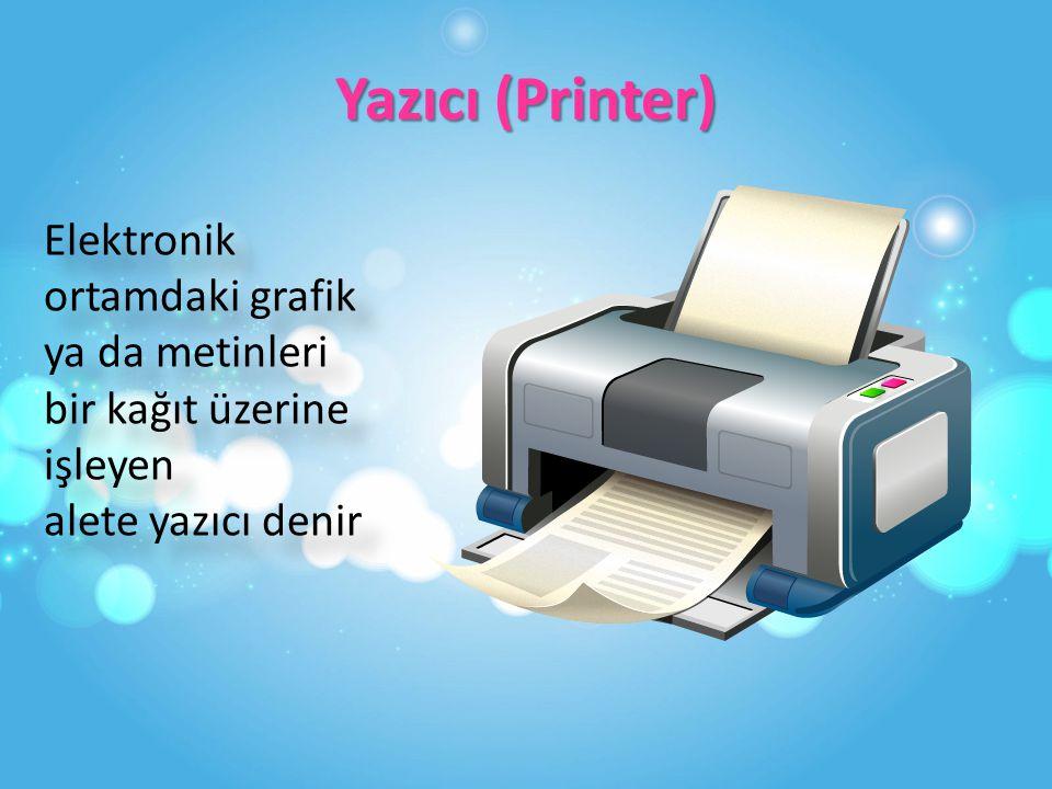 Yazıcı (Printer) Elektronik ortamdaki grafik ya da metinleri bir kağıt üzerine işleyen alete yazıcı denir