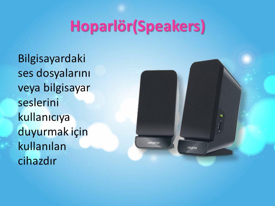 Hoparlör(Speakers) Bilgisayardaki ses dosyalarını veya bilgisayar seslerini kullanıcıya duyurmak için kullanılan cihazdır