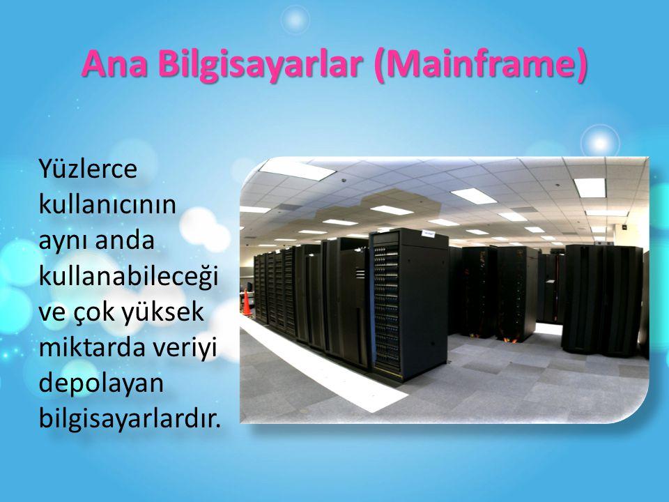 Ana Bilgisayarlar (Mainframe) Yüzlerce kullanıcının aynı anda kullanabileceği ve çok yüksek miktarda veriyi depolayan bilgisayarlardır.