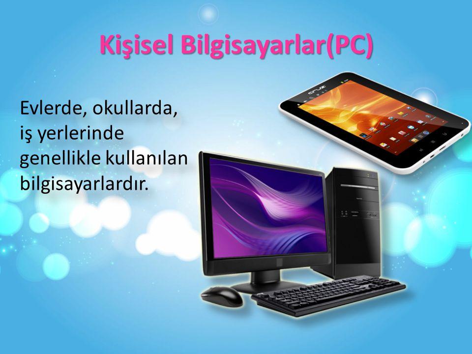 Kişisel Bilgisayarlar(PC) Evlerde, okullarda, iş yerlerinde genellikle kullanılan bilgisayarlardır.