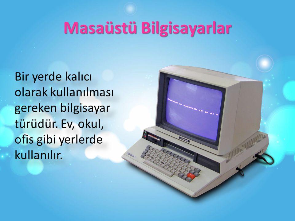 Masaüstü Bilgisayarlar Bir yerde kalıcı olarak kullanılması gereken bilgisayar türüdür.