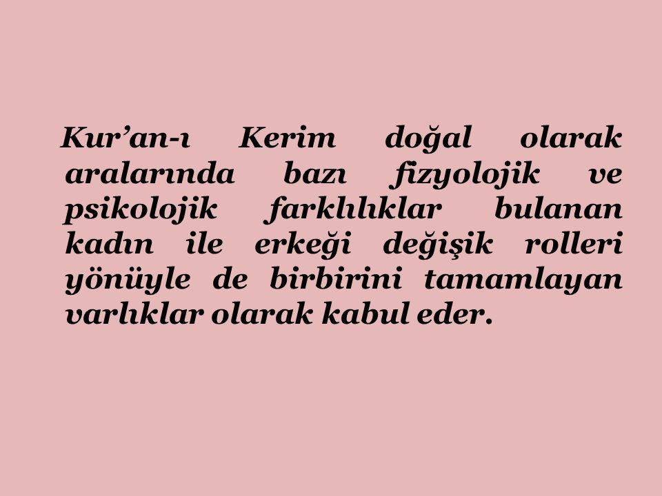 Kur'an-ı Kerim doğal olarak aralarında bazı fizyolojik ve psikolojik farklılıklar bulanan kadın ile erkeği değişik rolleri yönüyle de birbirini tamaml