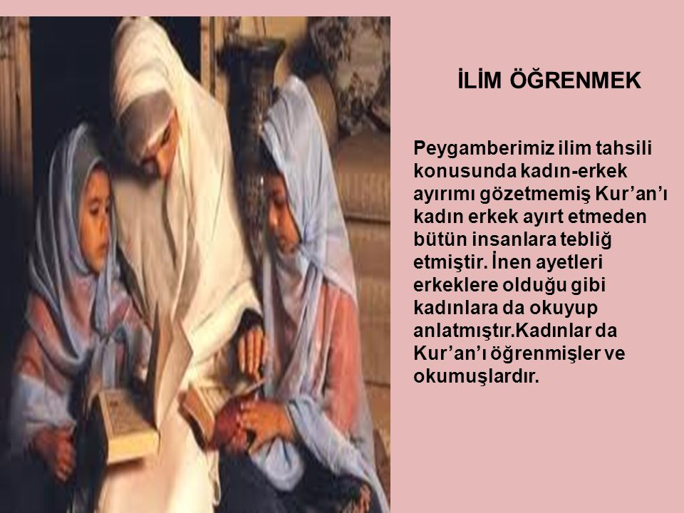 Peygamberimiz ilim tahsili konusunda kadın-erkek ayırımı gözetmemiş Kur'an'ı kadın erkek ayırt etmeden bütün insanlara tebliğ etmiştir. İnen ayetleri