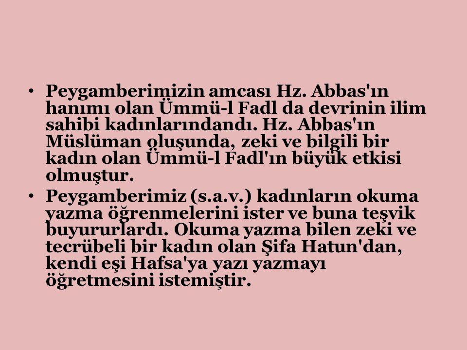 Peygamberimizin amcası Hz. Abbas'ın hanımı olan Ümmü-l Fadl da devrinin ilim sahibi kadınlarındandı. Hz. Abbas'ın Müslüman oluşunda, zeki ve bilgili b