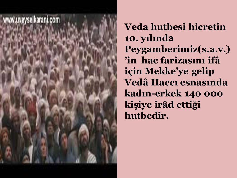 Veda hutbesi hicretin 10. yılınd a Peygamberimiz(s.a.v.) 'in hac farizasını ifâ için Mekke'ye gelip Vedâ Haccı esnasında kadın-erkek 140 000 kişiye ir