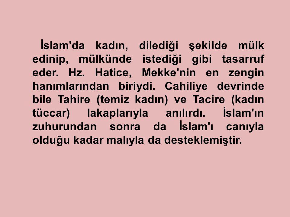 İslam'da kadın, dilediği şekilde mülk edinip, mülkünde istediği gibi tasarruf eder. Hz. Hatice, Mekke'nin en zengin hanımlarından biriydi. Cahiliye de