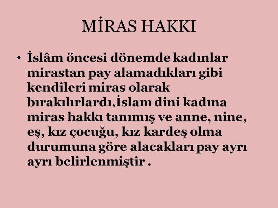 MİRAS HAKKI İslâm öncesi dönemde kadınlar mirastan pay alamadıkları gibi kendileri miras olarak bırakılırlardı,İslam dini kadına miras hakkı tanımış v