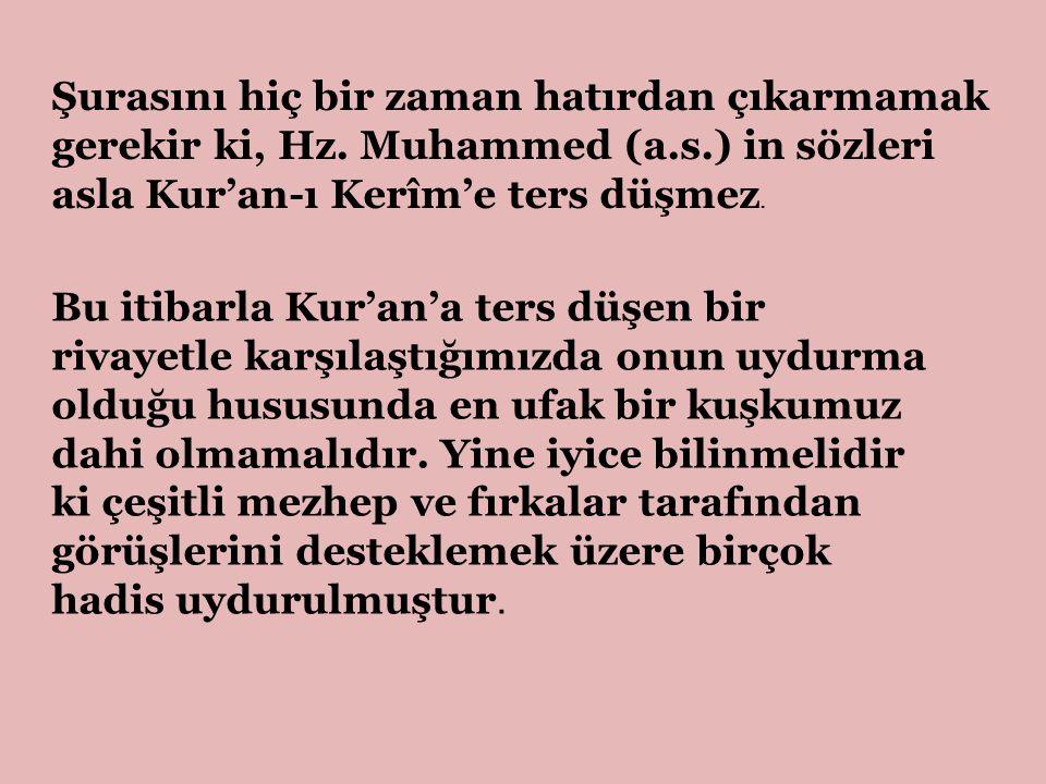 Şurasını hiç bir zaman hatırdan çıkarmamak gerekir ki, Hz. Muhammed (a.s.) in sözleri asla Kur'an-ı Kerîm'e ters düşmez. Bu itibarla Kur'an'a ters düş