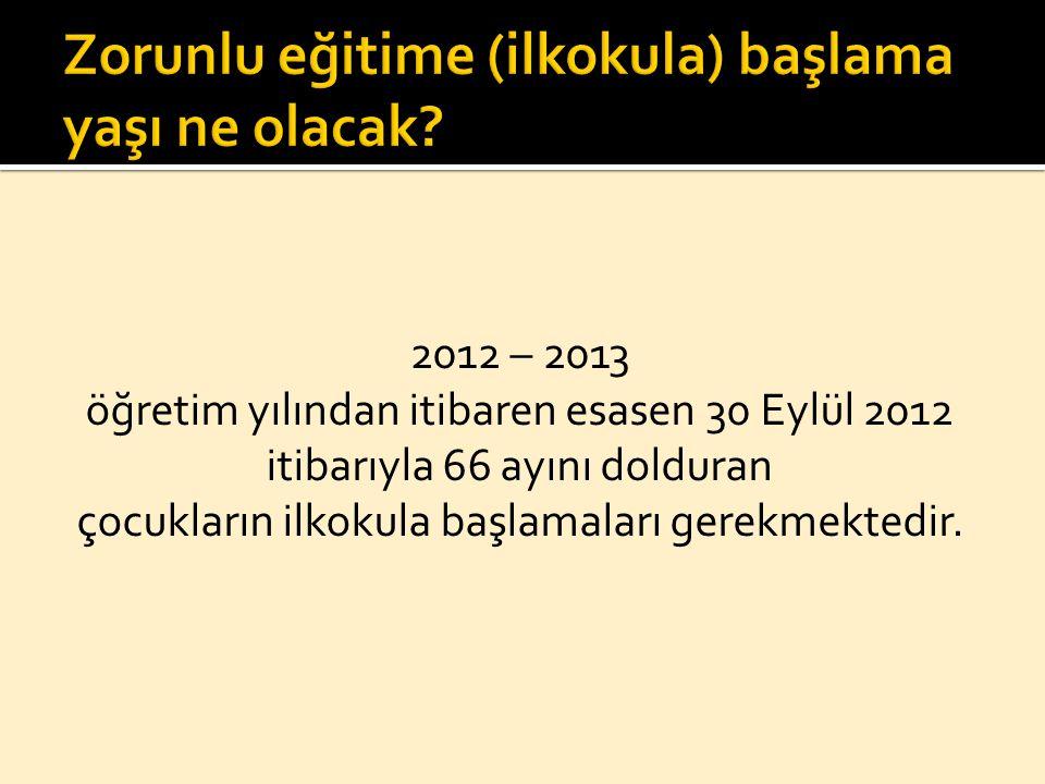 2012 – 2013 öğretim yılından itibaren esasen 30 Eylül 2012 itibarıyla 66 ayını dolduran çocukların ilkokula başlamaları gerekmektedir.