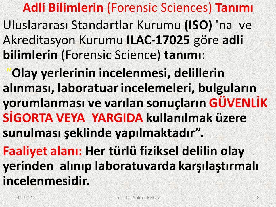 Adli Bilimlerin (Forensic Sciences) Tanımı Uluslararası Standartlar Kurumu (ISO) na ve Akreditasyon Kurumu ILAC-17025 göre adli bilimlerin (Forensic Science) tanımı: Olay yerlerinin incelenmesi, delillerin alınması, laboratuar incelemeleri, bulguların yorumlanması ve varılan sonuçların GÜVENLİK SİGORTA VEYA YARGIDA kullanılmak üzere sunulması şeklinde yapılmaktadır .