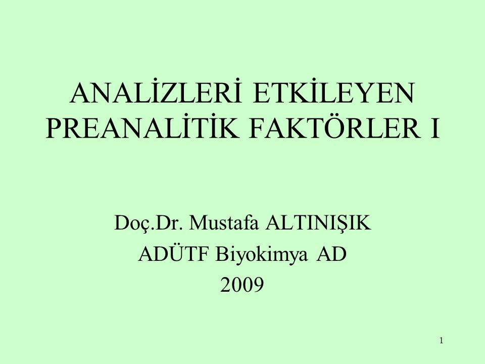 1 ANALİZLERİ ETKİLEYEN PREANALİTİK FAKTÖRLER I Doç.Dr. Mustafa ALTINIŞIK ADÜTF Biyokimya AD 2009