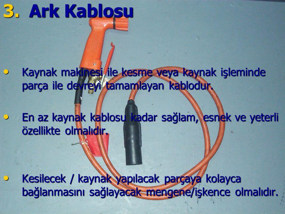 3.Ark Kablosu Kaynak makinesi ile kesme veya kaynak işleminde parça ile devreyi tamamlayan kablodur. Kaynak makinesi ile kesme veya kaynak işleminde p
