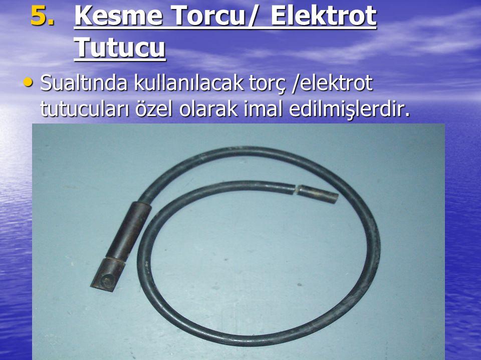 5.Kesme Torcu/ Elektrot Tutucu Sualtında kullanılacak torç /elektrot tutucuları özel olarak imal edilmişlerdir. Sualtında kullanılacak torç /elektrot