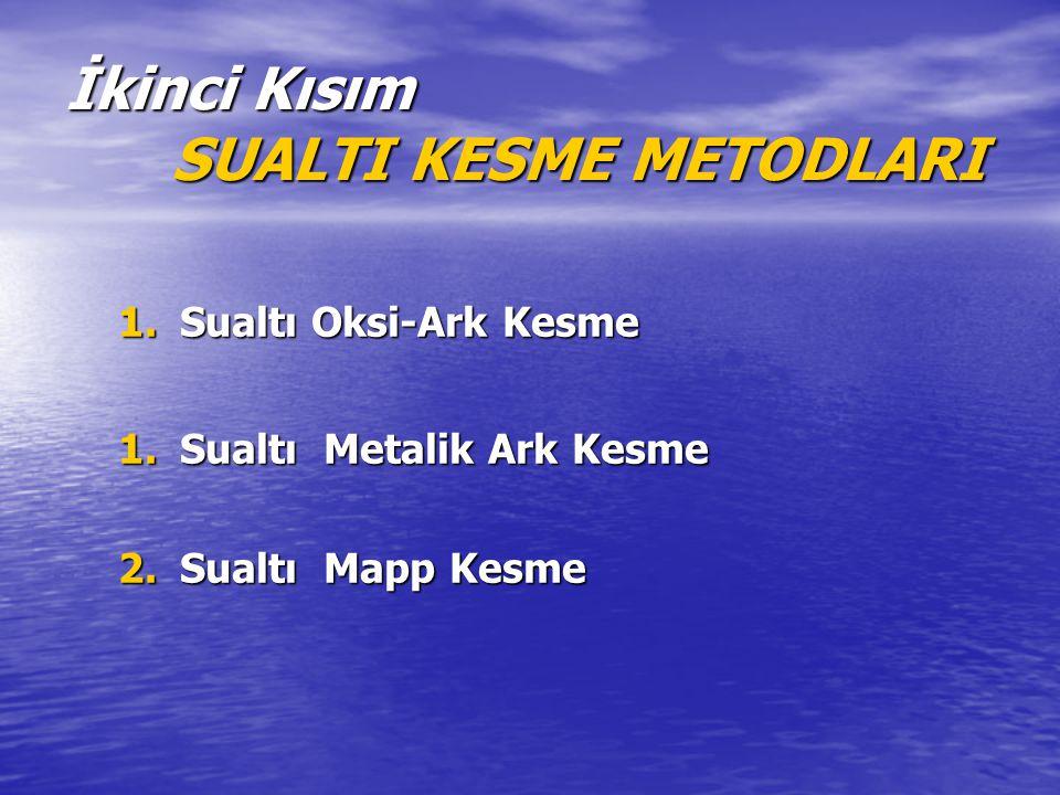 İkinci Kısım SUALTI KESME METODLARI 1.Sualtı Oksi-Ark Kesme 1.Sualtı Metalik Ark Kesme 2.Sualtı Mapp Kesme