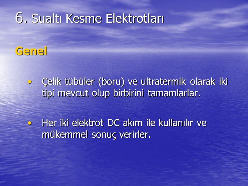 6. Sualtı Kesme Elektrotları Genel Çelik tübüler (boru) ve ultratermik olarak iki tipi mevcut olup birbirini tamamlarlar.Çelik tübüler (boru) ve ultra