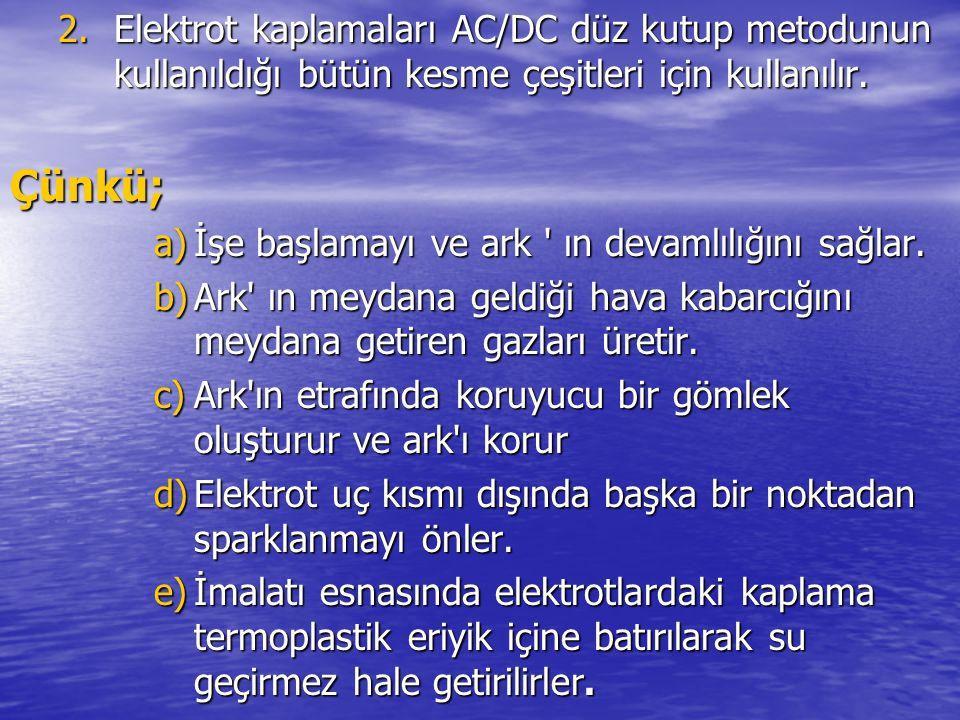 2.Elektrot kaplamaları AC/DC düz kutup metodunun kullanıldığı bütün kesme çeşitleri için kullanılır. Çünkü; a)İşe başlamayı ve ark ' ın devamlılığını