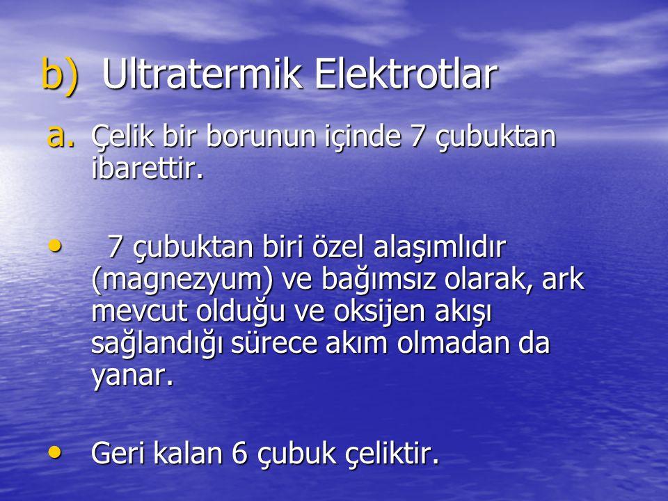 b)Ultratermik Elektrotlar a. Çelik bir borunun içinde 7 çubuktan ibarettir. 7 çubuktan biri özel alaşımlıdır (magnezyum) ve bağımsız olarak, ark mevcu