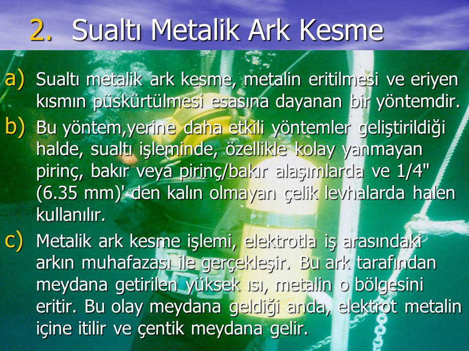 2.Sualtı Metalik Ark Kesme a) Sualtı metalik ark kesme, metalin eritilmesi ve eriyen kısmın püskürtülmesi esasına dayanan bir yöntemdir. b) Bu yöntem,