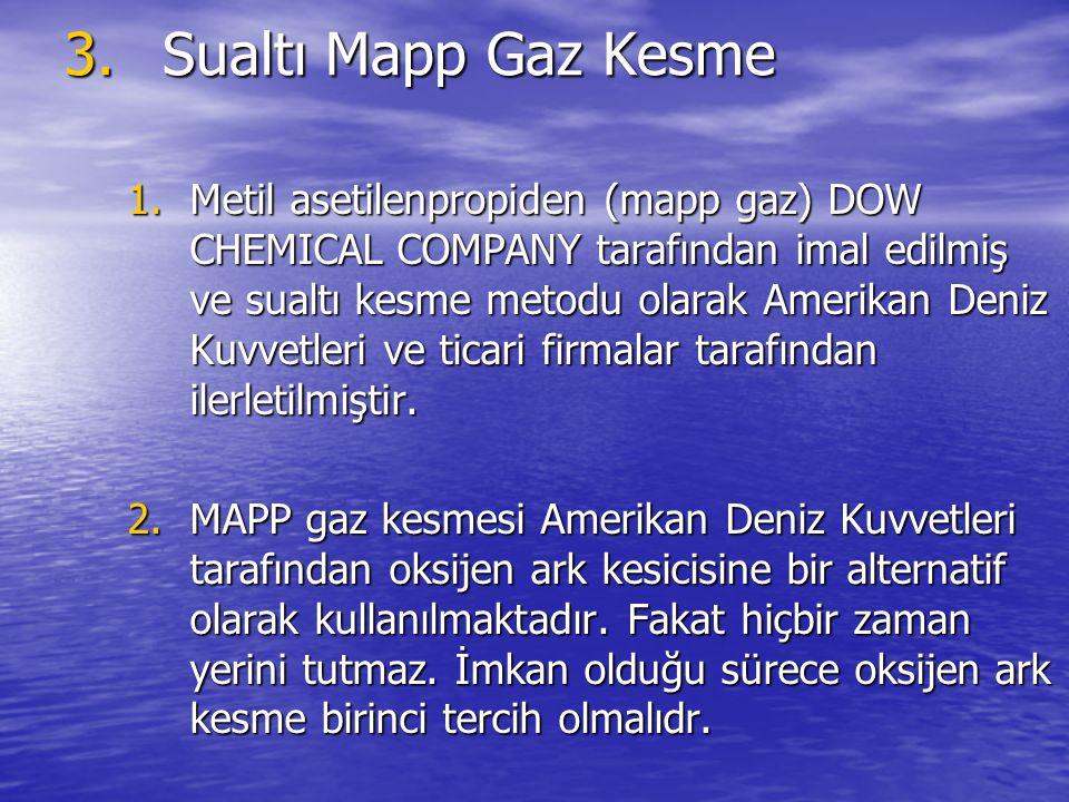 3.Sualtı Mapp Gaz Kesme 1.Metil asetilenpropiden (mapp gaz) DOW CHEMICAL COMPANY tarafından imal edilmiş ve sualtı kesme metodu olarak Amerikan Deniz