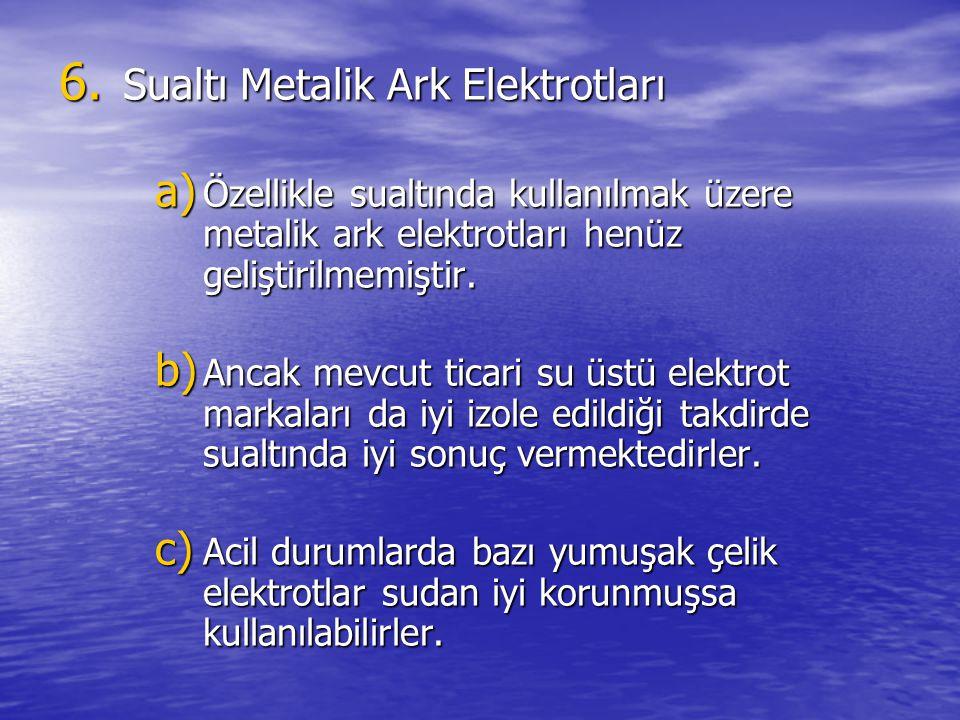 6. Sualtı Metalik Ark Elektrotları a) Özellikle sualtında kullanılmak üzere metalik ark elektrotları henüz geliştirilmemiştir. b) Ancak mevcut ticari