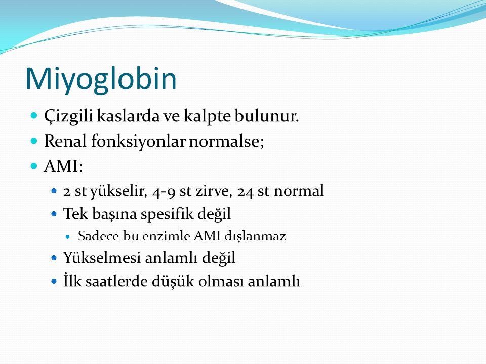 Miyoglobin Çizgili kaslarda ve kalpte bulunur. Renal fonksiyonlar normalse; AMI: 2 st yükselir, 4-9 st zirve, 24 st normal Tek başına spesifik değil S