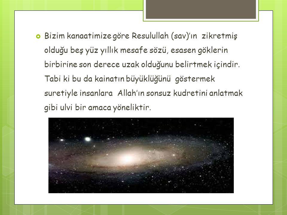  Bizim kanaatimize göre Resulullah (sav)'ın zikretmiş olduğu beş yüz yıllık mesafe sözü, esasen göklerin birbirine son derece uzak olduğunu belirtmek