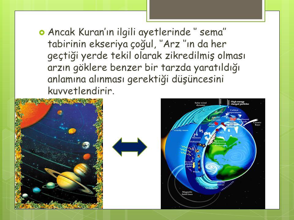  Ancak Kuran'ın ilgili ayetlerinde '' sema'' tabirinin ekseriya çoğul, ''Arz ''ın da her geçtiği yerde tekil olarak zikredilmiş olması arzın göklere