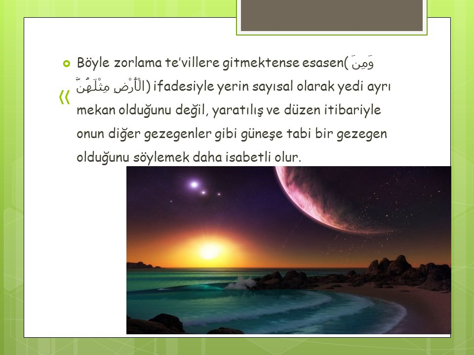 «  Böyle zorlama te'villere gitmektense esasen( وَمِنَ الْأَرْضِ مِثْلَهُنَّ ) ifadesiyle yerin sayısal olarak yedi ayrı mekan olduğunu değil, yaratılış ve düzen itibariyle onun diğer gezegenler gibi güneşe tabi bir gezegen olduğunu söylemek daha isabetli olur.