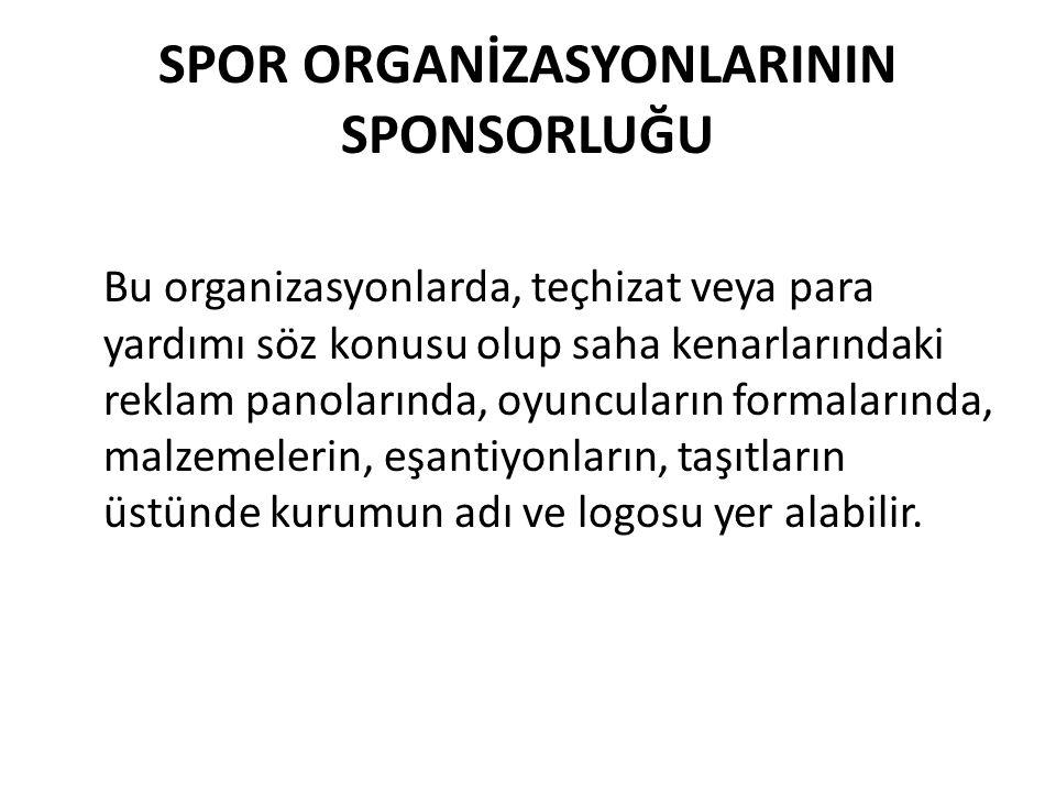 SPOR ORGANİZASYONLARININ SPONSORLUĞU Bu organizasyonlarda, teçhizat veya para yardımı söz konusu olup saha kenarlarındaki reklam panolarında, oyuncula
