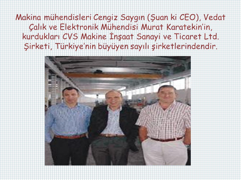Makina mühendisleri Cengiz Saygın (Şuan ki CEO), Vedat Çalık ve Elektronik Mühendisi Murat Karatekin'in, kurdukları CVS Makine İnşaat Sanayi ve Ticare