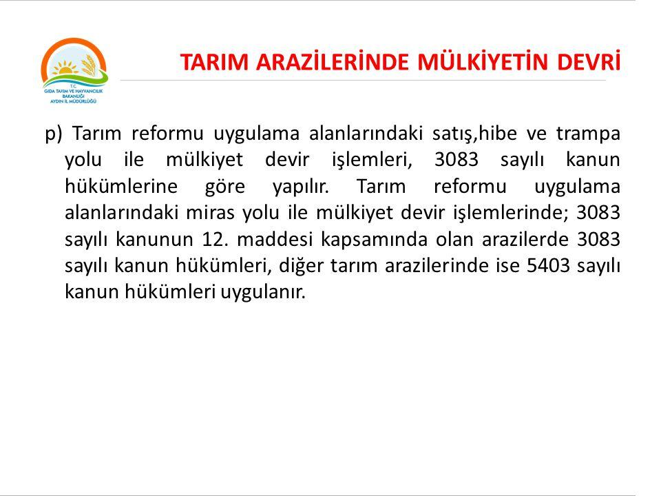 TARIM ARAZİLERİNDE MÜLKİYETİN DEVRİ p) Tarım reformu uygulama alanlarındaki satış,hibe ve trampa yolu ile mülkiyet devir işlemleri, 3083 sayılı kanun