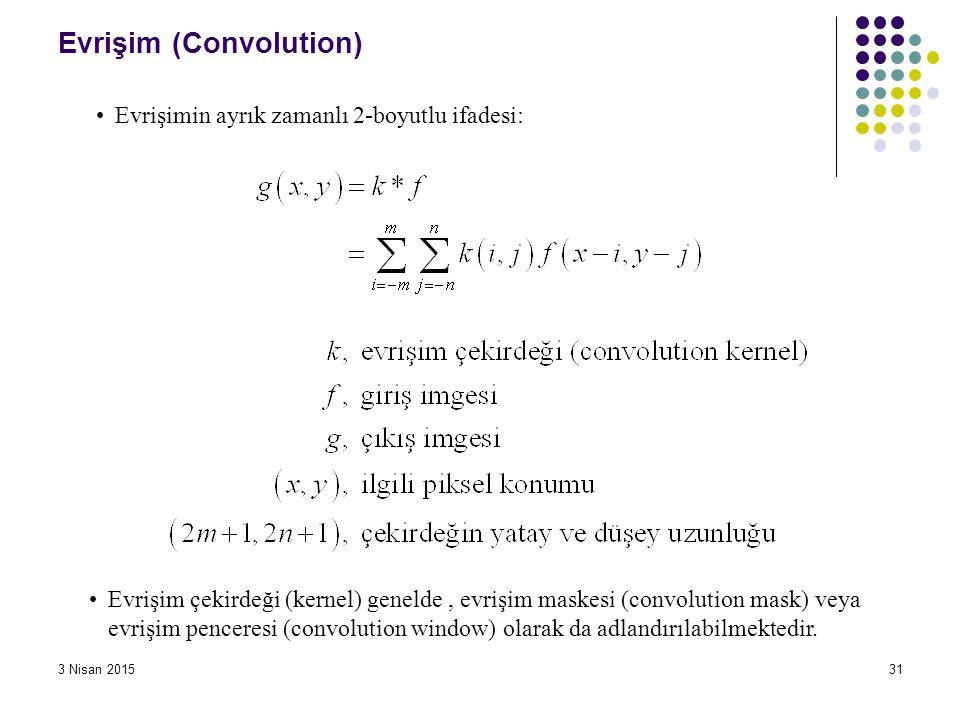 3 Nisan 201531 Evrişim (Convolution) Evrişimin ayrık zamanlı 2-boyutlu ifadesi: Evrişim çekirdeği (kernel) genelde, evrişim maskesi (convolution mask)