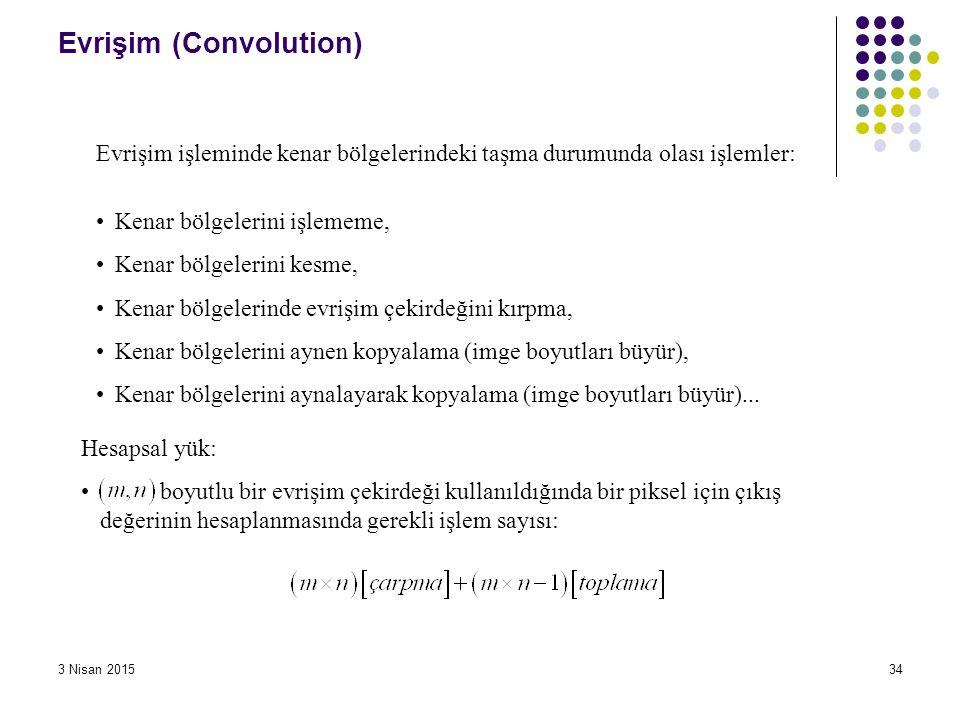 3 Nisan 201534 Evrişim (Convolution) Evrişim işleminde kenar bölgelerindeki taşma durumunda olası işlemler: Kenar bölgelerini işlememe, Kenar bölgeler