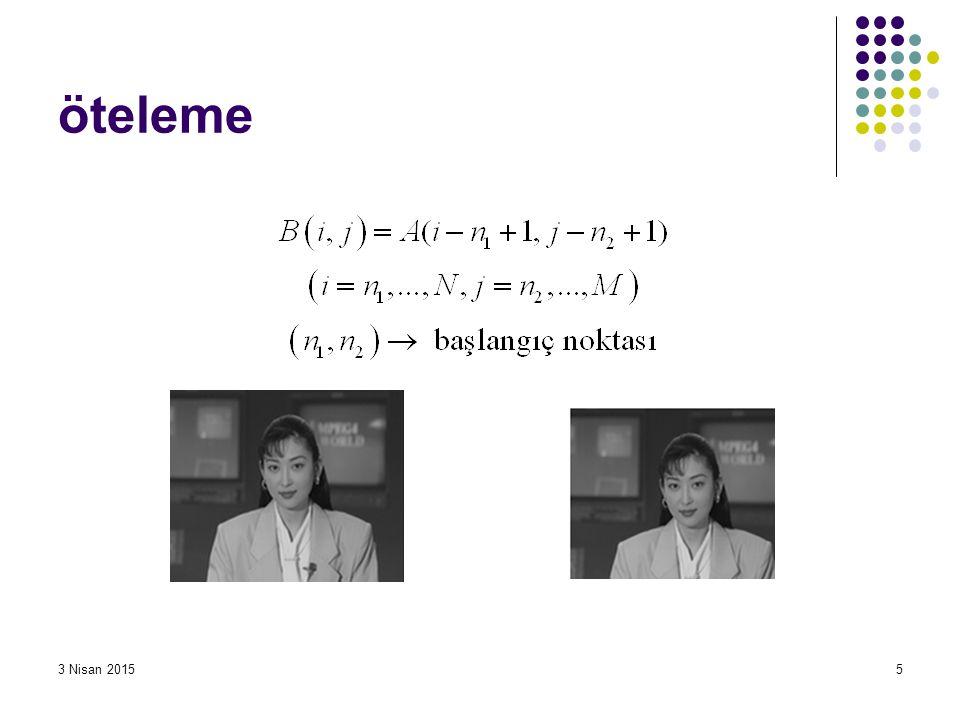 3 Nisan 20156 Öteleme işlemi yapan bir Matlab işlevi yazalım: function [B]=my_otele(A,n1,n2) [w,h]=size(A); B=zeros(w,h); for i=n1:w for j=n2:h B(i,j)=A(i-n1+1,j-n2+1); end Burada for döngüleri yerine tek bir satır yazarak aynı işlem yapılabilir.
