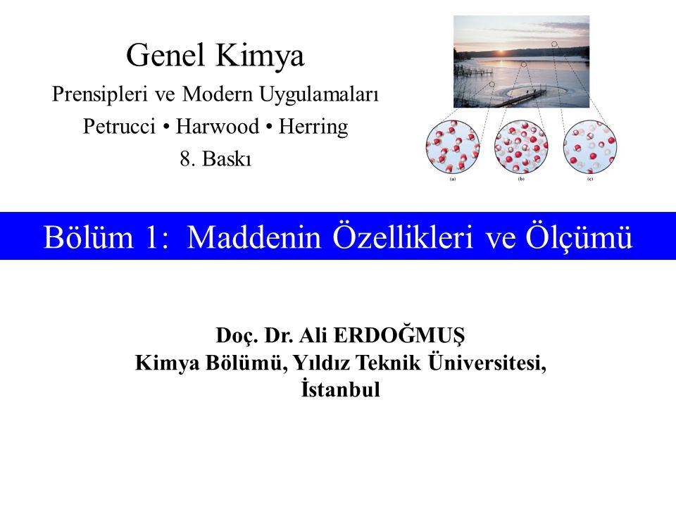 Doç. Dr. Ali ERDOĞMUŞ Kimya Bölümü, Yıldız Teknik Üniversitesi, İstanbul Bölüm 1: Maddenin Özellikleri ve Ölçümü Genel Kimya Prensipleri ve Modern Uyg