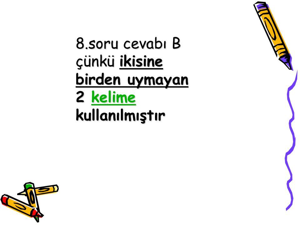 8.soru cevabı B çünkü ikisine birden uymayan 2 kelime kullanılmıştır kelime