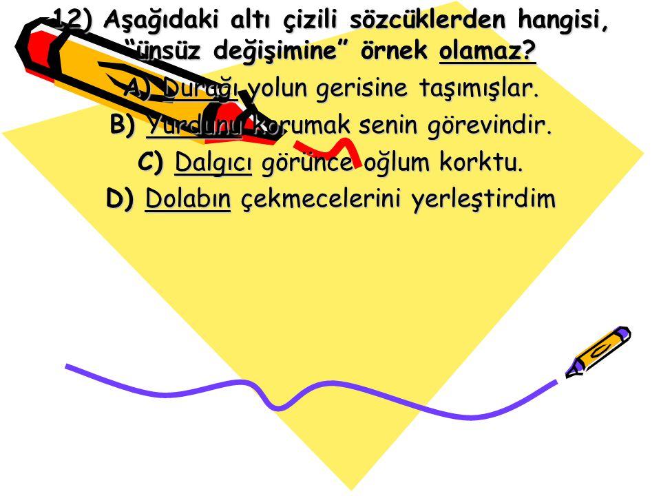 """12) Aşağıdaki altı çizili sözcüklerden hangisi, """"ünsüz değişimine"""" örnek olamaz? A) Durağı yolun gerisine taşımışlar. B) Yurdunu korumak senin görevin"""
