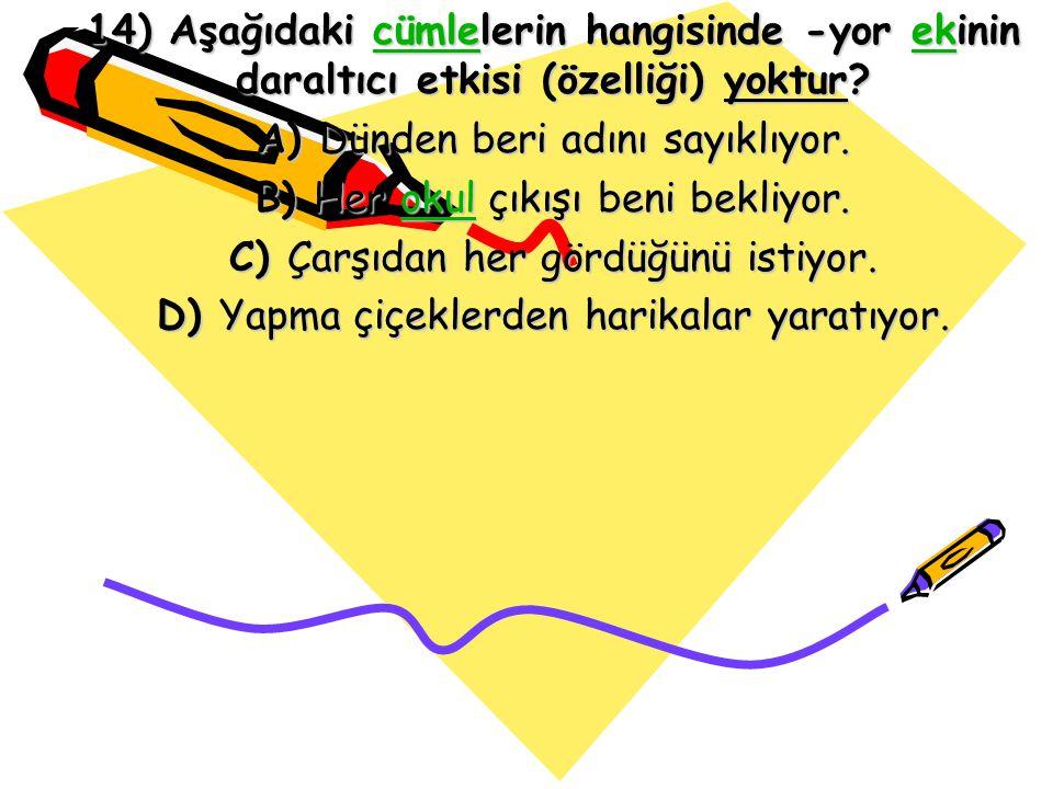 14) Aşağıdaki cümlelerin hangisinde -yor ekinin daraltıcı etkisi (özelliği) yoktur? cümleekcümleek A) Dünden beri adını sayıklıyor. B) Her okul çıkışı