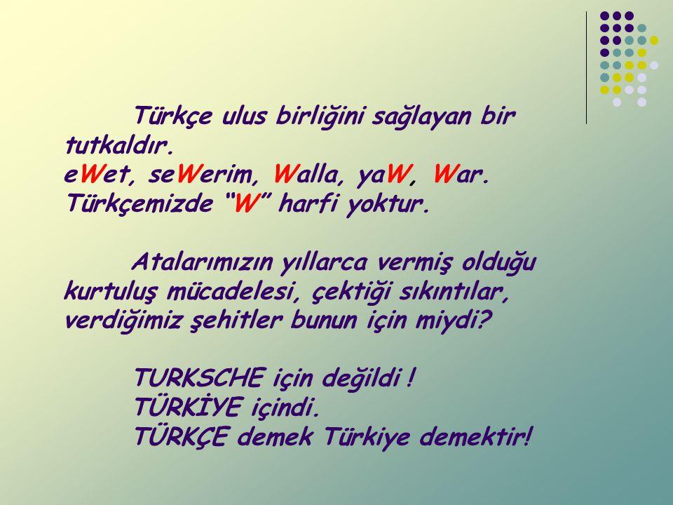 Türkçe ulus birliğini sağlayan bir tutkaldır.eWet, seWerim, Walla, yaW, War.