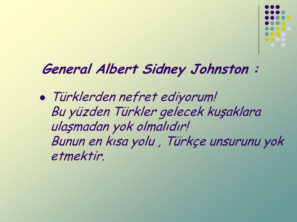 General Albert Sidney Johnston : Türklerden nefret ediyorum! Bu yüzden Türkler gelecek kuşaklara ulaşmadan yok olmalıdır! Bunun en kısa yolu, Türkçe u