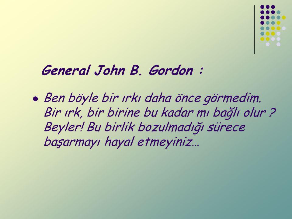 General John B. Gordon : Ben böyle bir ırkı daha önce görmedim. Bir ırk, bir birine bu kadar mı bağlı olur ? Beyler! Bu birlik bozulmadığı sürece başa
