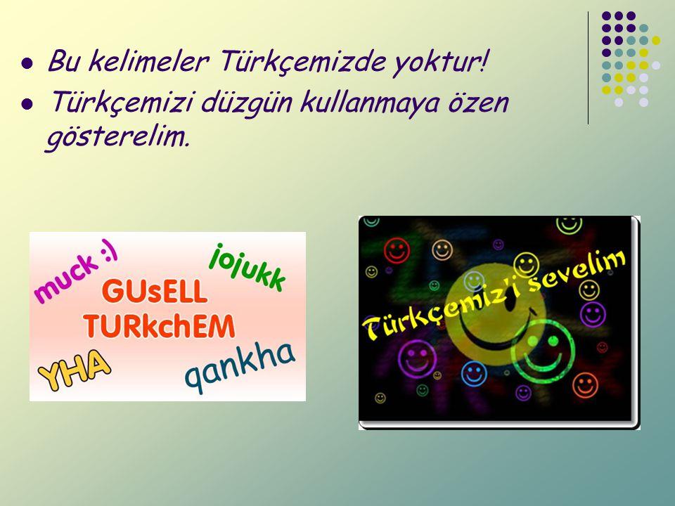 Bu kelimeler Türkçemizde yoktur! Türkçemizi düzgün kullanmaya özen gösterelim.