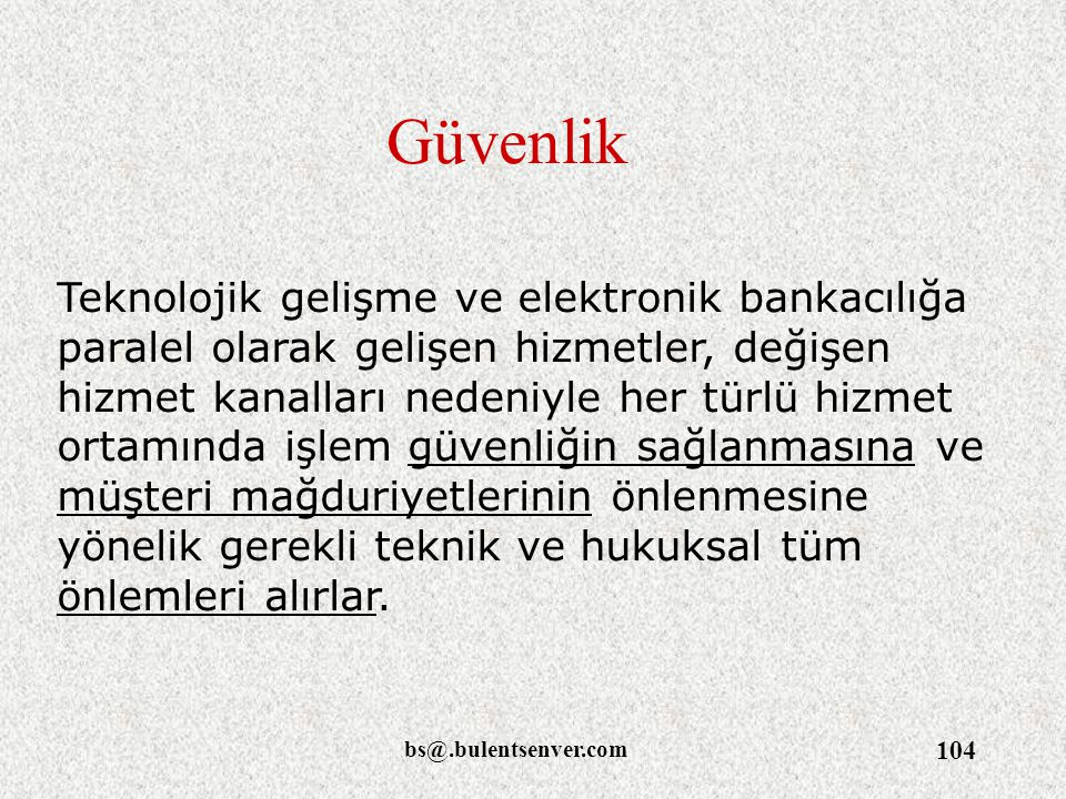bs@.bulentsenver.com 104 Güvenlik Teknolojik gelişme ve elektronik bankacılığa paralel olarak gelişen hizmetler, değişen hizmet kanalları nedeniyle he